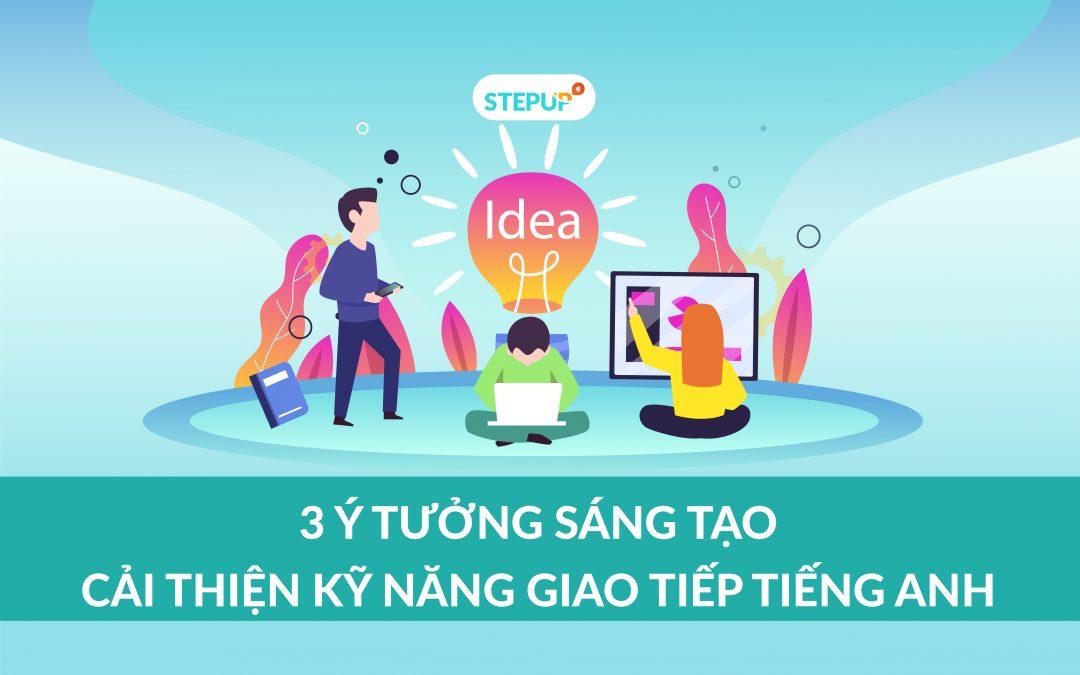 3 ý tưởng sáng tạo giúp bạn cải thiện kỹ năng giao tiếp tiếng Anh