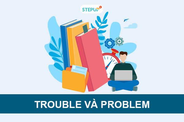 Phân biệt Trouble và Problem trong tiếng Anh